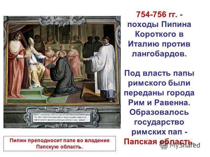 754-756 гг. - походы Пипина Короткого в Италию против лангобардов. Под власть папы римского были переданы города Рим и Равенна. Образовалось государство римских пап - Папская область. Пипин преподносит папе во владение Папскую область.