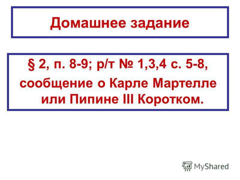 Домашнее задание § 2, п. 8-9; р/т 1,3,4 с. 5-8, сообщение о Карле Мартелле или Пипине III Коротком.