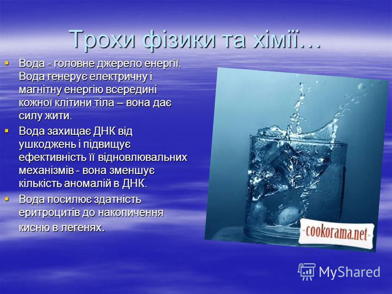 Трохи фізики та хімії… Вода - головне джерело енергії. Вода генерує електричну і магнітну енергію всередині кожної клітини тіла – вона дає силу жити. Вода - головне джерело енергії. Вода генерує електричну і магнітну енергію всередині кожної клітини