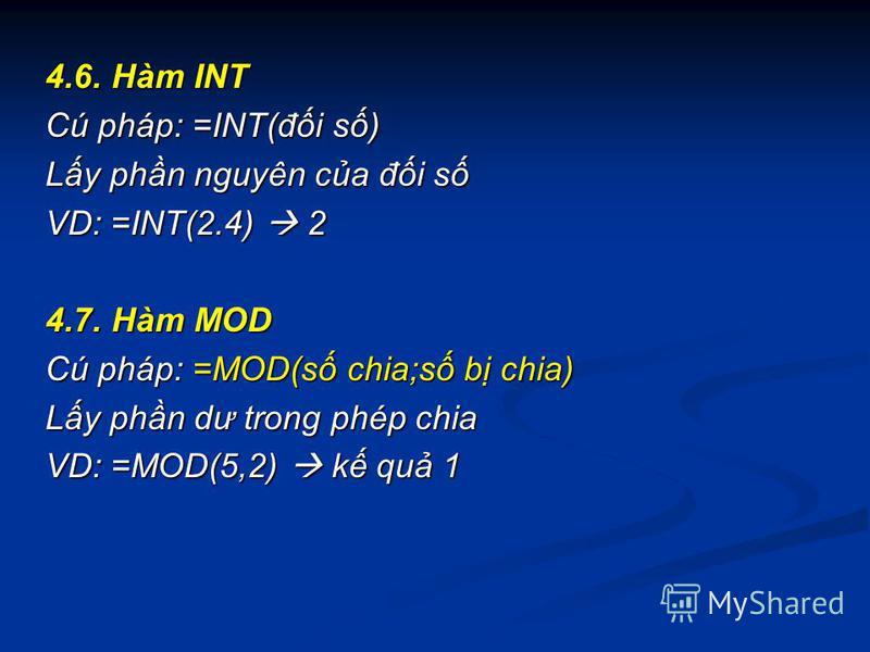 4.6. Hàm INT Cú pháp: =INT(đi s) Ly phn nguyên ca đi s VD: =INT(2.4) 2 4.7. Hàm MOD Cú pháp: =MOD(s chia;s b chia) Ly phn dư trong phép chia VD: =MOD(5,2) k qu 1