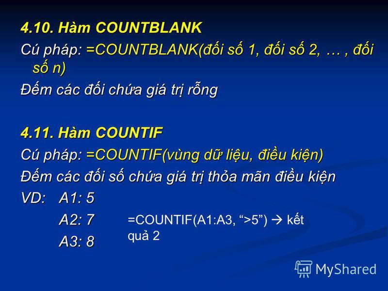 4.10. Hàm COUNTBLANK Cú pháp: =COUNTBLANK(đi s 1, đi s 2, …, đi s n) Đm các đi cha giá tr rng 4.11. Hàm COUNTIF Cú pháp: =COUNTIF(vùng d liu, điu kin) Đm các đi s cha giá tr tha mãn điu kin VD:A1: 5 A2: 7 A3: 8 =COUNTIF(A1:A3, >5) kt qu 2