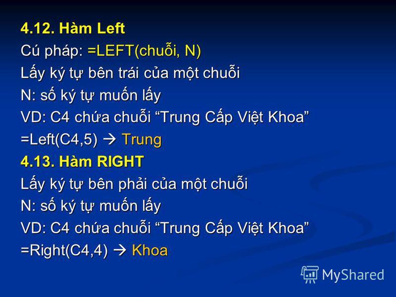 4.12. Hàm Left Cú pháp: =LEFT(chui, N) Ly ký t bên trái ca mt chui N: s ký t mun ly VD: C4 cha chui Trung Cp Vit Khoa =Left(C4,5) Trung 4.13. Hàm RIGHT Ly ký t bên phi ca mt chui N: s ký t mun ly VD: C4 cha chui Trung Cp Vit Khoa =Right(C4,4) Khoa