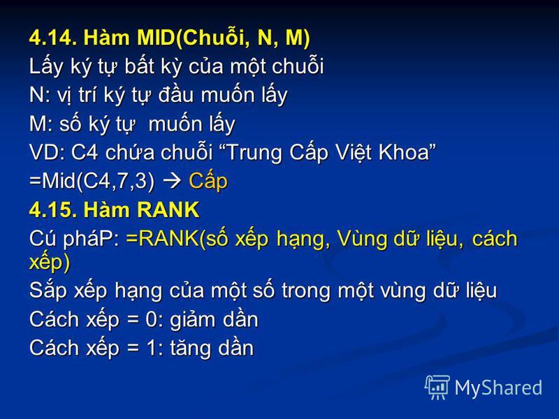 4.14. Hàm MID(Chui, N, M) Ly ký t bt k ca mt chui N: v trí ký t đu mun ly M: s ký t mun ly VD: C4 cha chui Trung Cp Vit Khoa =Mid(C4,7,3) Cp 4.15. Hàm RANK Cú pháP: =RANK(s xp hng, Vùng d liu, cách xp) Sp xp hng ca mt s trong mt vùng d liu Cách xp =