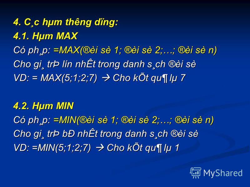 4. C¸c hµm thêng dïng: 4.1. Hµm MAX Có ph¸p: =MAX(®èi sè 1; ®èi sè 2;…; ®èi sè n) Cho gi¸ trÞ lín nhÊt trong danh s¸ch ®èi sè VD: = MAX(5;1;2;7) Cho kÕt qu¶ lµ 7 4.2. Hµm MIN Có ph¸p: =MIN(®èi sè 1; ®èi sè 2;…; ®èi sè n) Cho gi¸ trÞ bÐ nhÊt trong da