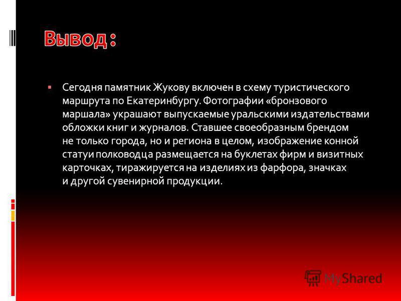 Сегодня памятник Жукову включен в схему туристического маршрута по Екатеринбургу. Фотографии «бронзового маршала» украшают выпускаемые уральскими издательствами обложки книг и журналов. Ставшее своеобразным брендом не только города, но и региона в це