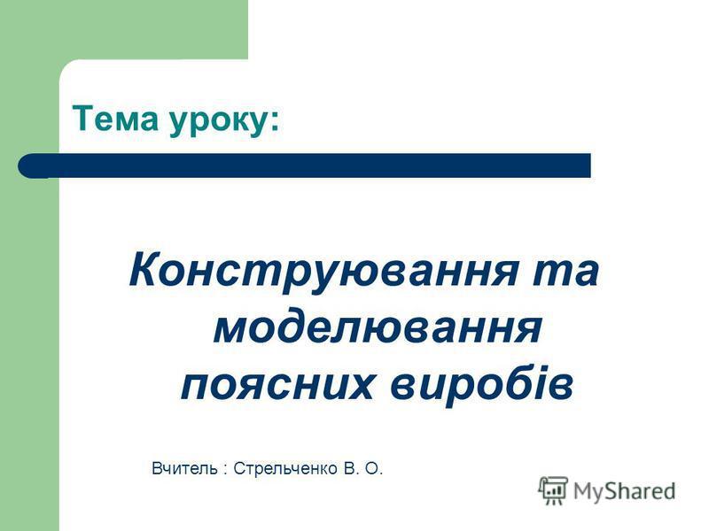 Тема уроку: Конструювання та моделювання поясних виробів Вчитель : Стрельченко В. О.