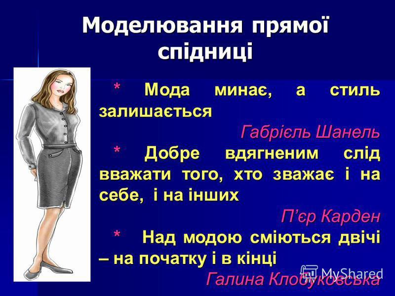 Моделювання прямої спідниці * Мода минає, а стиль залишається * Мода минає, а стиль залишається Габрієль Шанель * Добре вдягненим слід вважати того, хто зважає і на себе, і на інших * Добре вдягненим слід вважати того, хто зважає і на себе, і на інши
