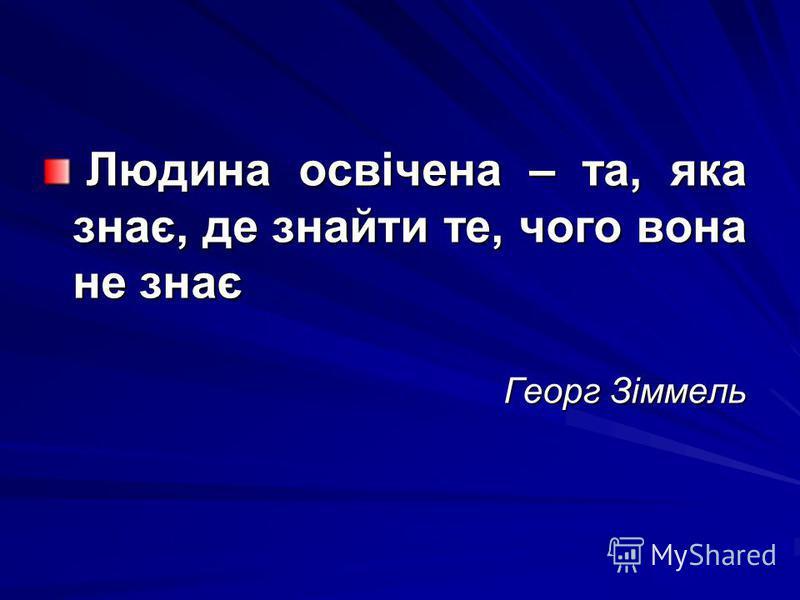 Людина освічена – та, яка знає, де знайти те, чого вона не знає Людина освічена – та, яка знає, де знайти те, чого вона не знає Георг Зіммель