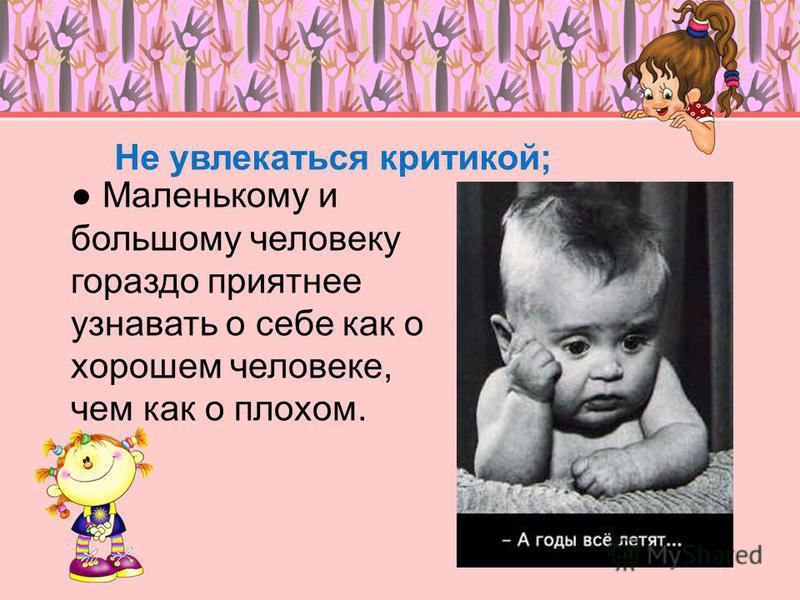 Не увлекаться критикой; Маленькому и большому человеку гораздо приятнее узнавать о себе как о хорошем человеке, чем как о плохом.