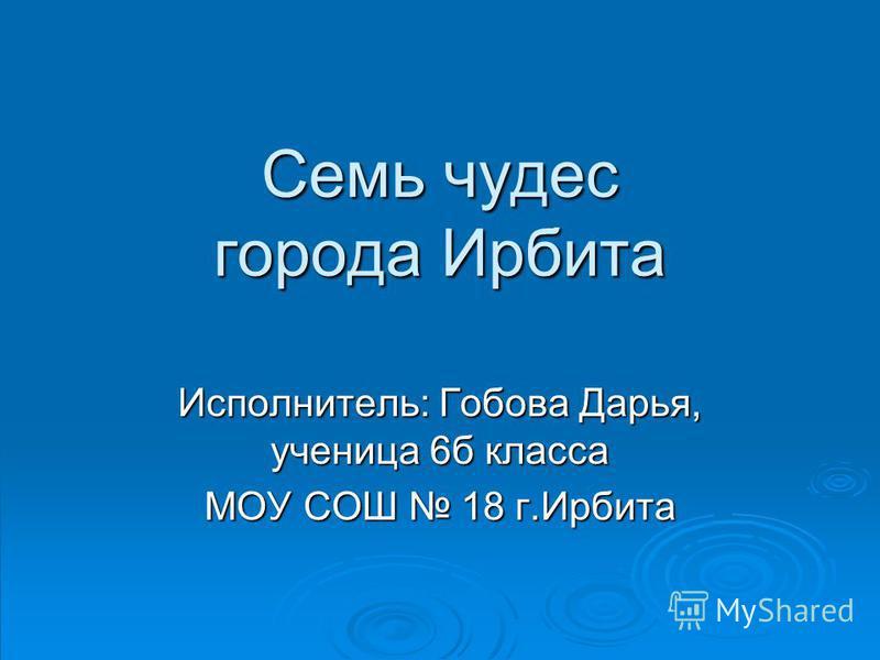 Семь чудес города Ирбита Исполнитель: Гобова Дарья, ученица 6 б класса МОУ СОШ 18 г.Ирбита