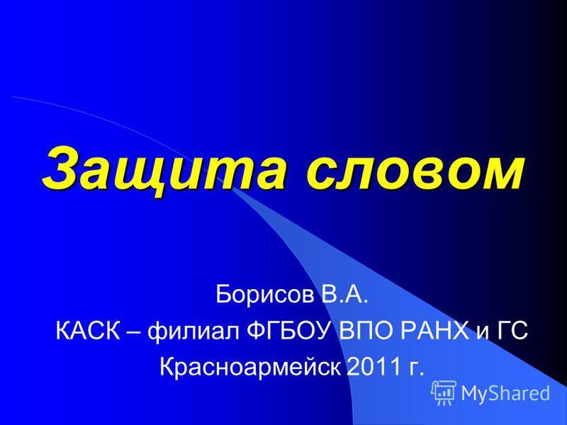 Защита словом Борисов В.А. КАСК – филиал ФГБОУ ВПО РАНХ и ГС Красноармейск 2011 г.