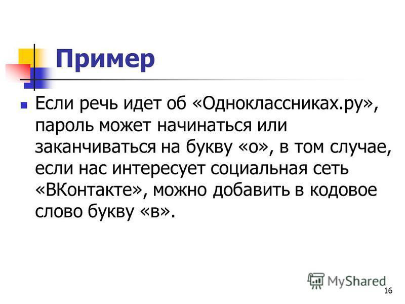 Пример Если речь идет об «Одноклассниках.ру», пароль может начинаться или заканчиваться на букву «о», в том случае, если нас интересует социальная сеть «ВКонтакте», можно добавить в кодовое слово букву «в». 16
