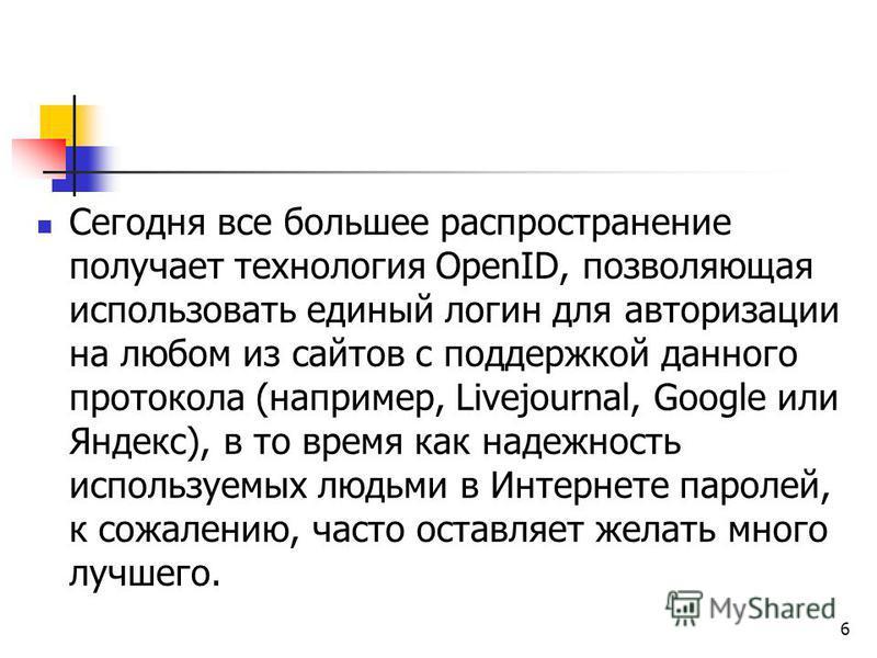 Сегодня все большее распространение получает технология OpenID, позволяющая использовать единый логин для авторизации на любом из сайтов с поддержкой данного протокола (например, Livejournal, Google или Яндекс), в то время как надежность используемых