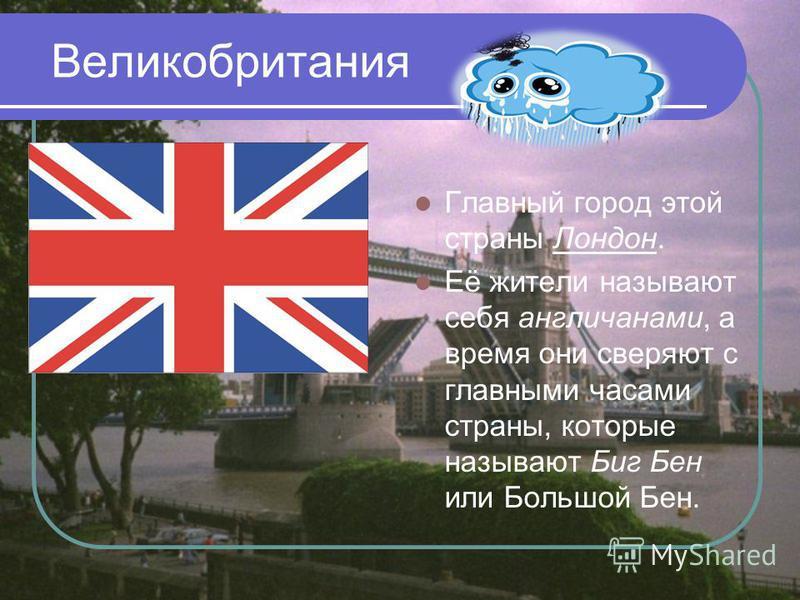Великобритания Главный город этой страны Лондон. Её жители называют себя англичанами, а время они сверяют с главными часами страны, которые называют Биг Бен или Большой Бен.