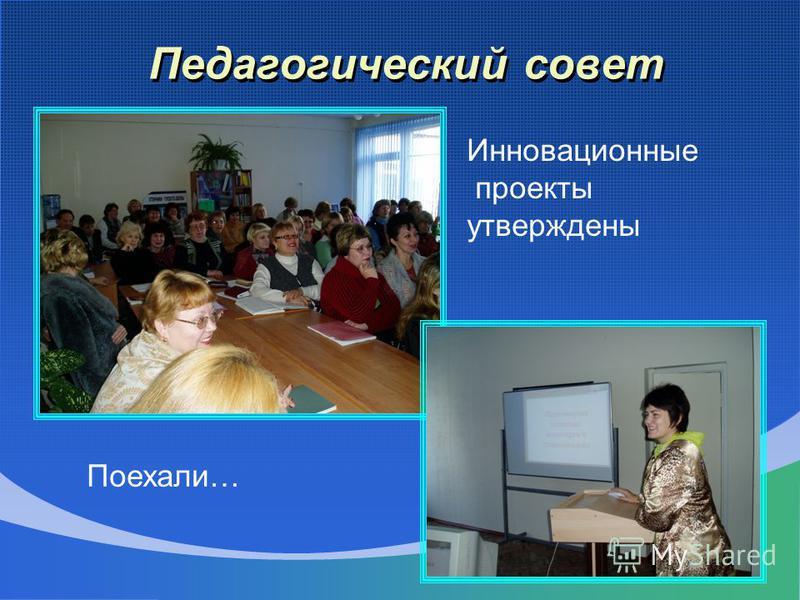 Педагогический совет Инновационные проекты утверждены Поехали…