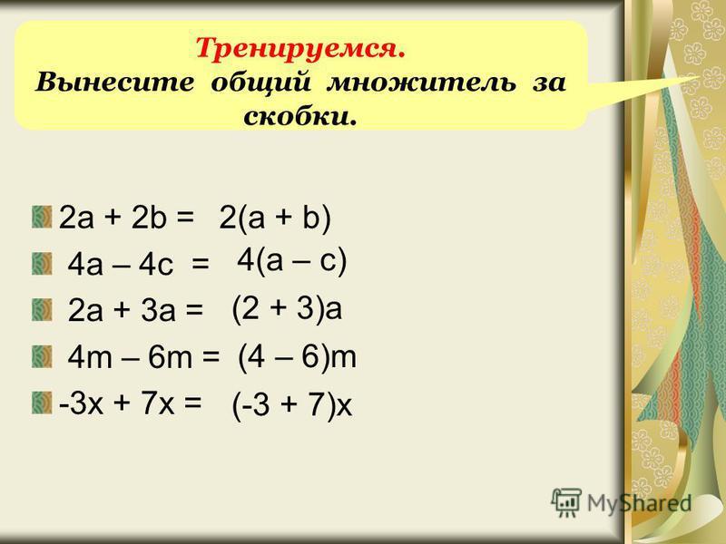 2a + 2b = 4a – 4c = 2a + 3a = 4m – 6m = -3x + 7x = 2(a + b) 4(a – c) (2 + 3)a (4 – 6)m (-3 + 7)x Тренируемся. Вынесите общий множитель за скобки.