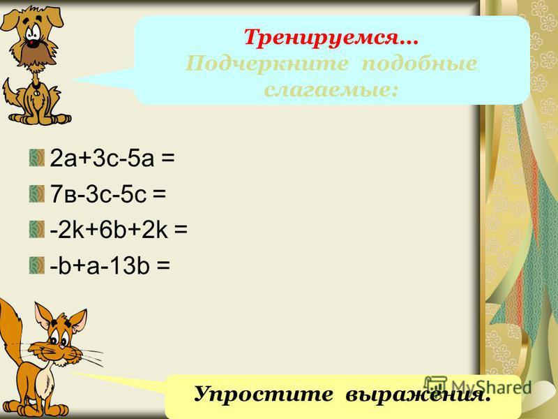 Тренируемся… Подчеркните подобные слагаемые: Упростите выражения. 2 а+3 с-5 а = 7 в-3c-5c = -2k+6b+2k = -b+a-13b =