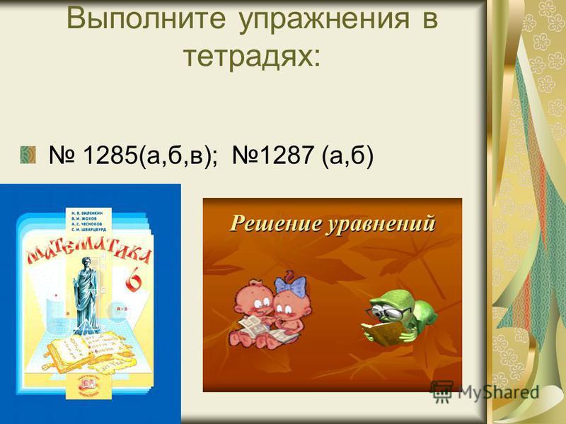 Выполните упражнения в тетрадях: 1285(а,б,в); 1287 (а,б)