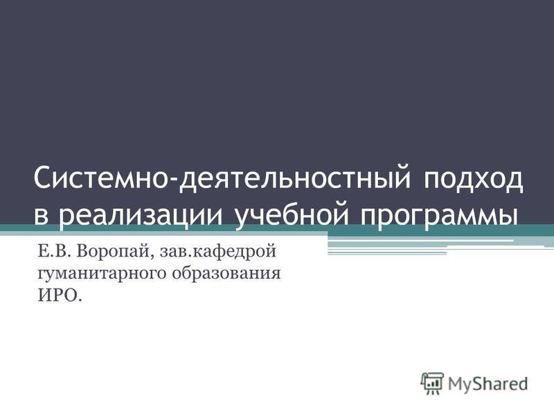 Системно-деятельностный подход в реализации учебной программы Е.В. Воропай, зав.кафедрой гуманитарного образования ИРО.