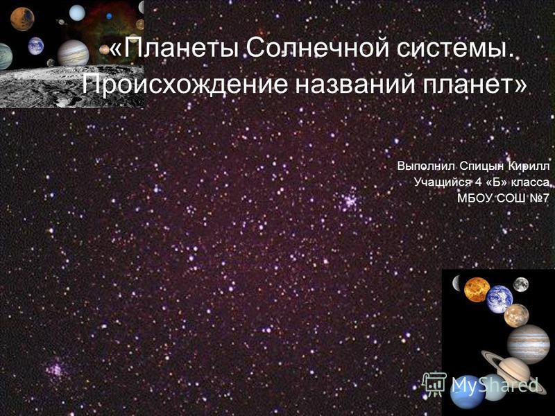 «Планеты Солнечной системы. Происхождение названий планет» Выполнил Спицын Кирилл Учащийся 4 «Б» класса МБОУ СОШ 7