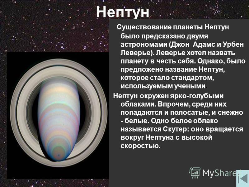 Нептун Существование планеты Нептун было предсказано двумя астрономами (Джон Адамс и Урбен Леверье). Леверье хотел назвать планету в честь себя. Однако, было предложено название Нептун, которое стало стандартом, используемым учеными. Нептун окружен я