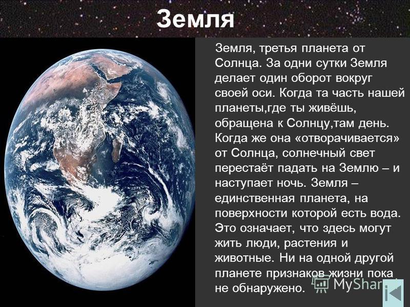Земля Земля, третья планета от Солнца. За одни сутки Земля делает один оборот вокруг своей оси. Когда та часть нашей планеты,где ты живёшь, обращена к Солнцу,там день. Когда же она «отворачивается» от Солнца, солнечный свет перестаёт падать на Землю