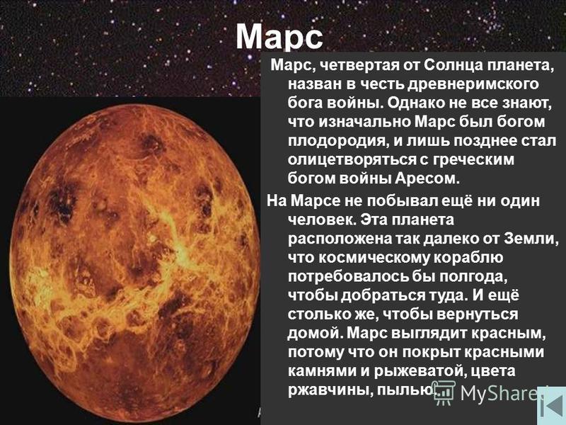 Марс Марс, четвертая от Солнца планета, назван в честь древнеримского бога войны. Однако не все знают, что изначально Марс был богом плодородия, и лишь позднее стал олицетворяться с греческим богом войны Аресом. На Марсе не побывал ещё ни один челове