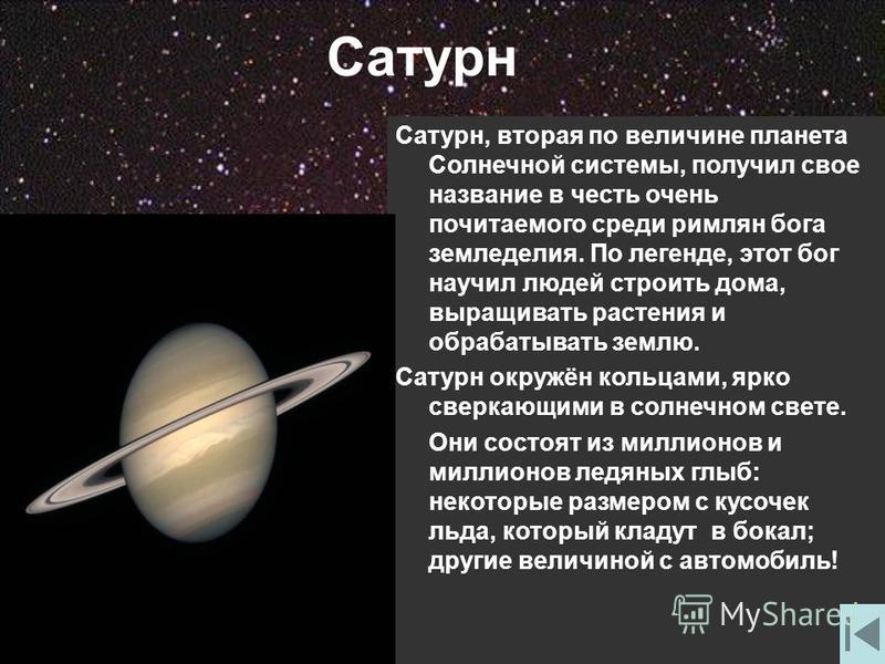 Сатурн Сатурн, вторая по величине планета Солнечной системы, получил свое название в честь очень почитаемого среди римлян бога земледелия. По легенде, этот бог научил людей строить дома, выращивать растения и обрабатывать землю. Сатурн окружён кольца