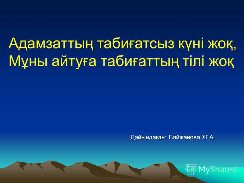 Адамзаттың табиғатсыз күні жоқ, Мұны айтуға табиғаттың тілі жоқ Дайындаған: Байжанова Ж.А.