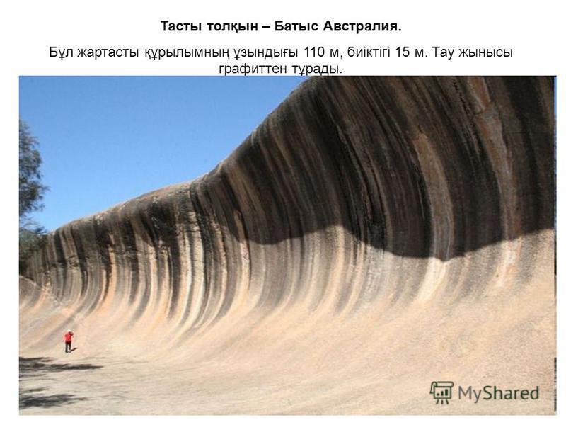 Тасты толқын – Батыс Австралия. Бұл жартасты құрылымның ұзындығы 110 м, биіктігі 15 м. Тау жынысы графиттен тұрады.