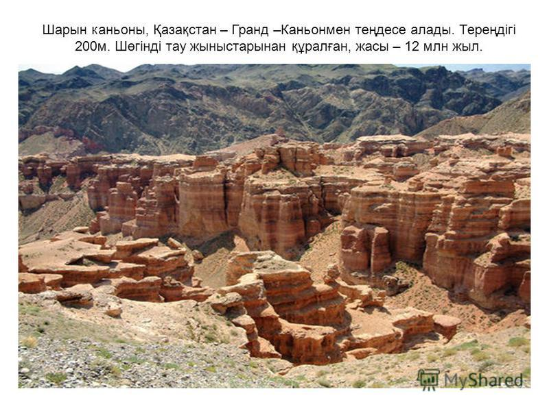 Шарын каньоны, Қазақстан – Гранд –Каньонмен теңдесе алады. Тереңдігі 200м. Шөгінді тау жыныстарынан құралған, жасы – 12 млн жыл.