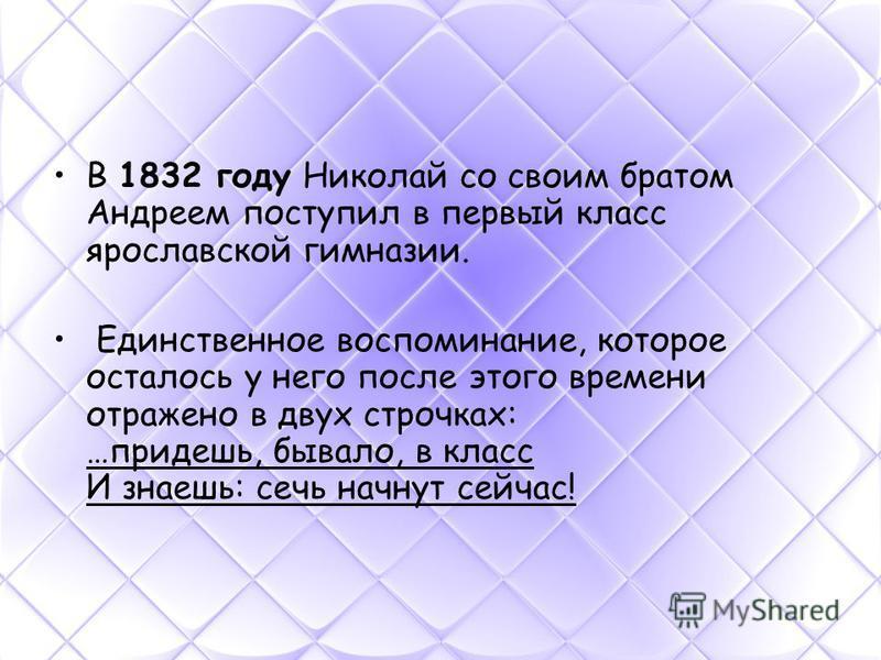 В 1832 году Николай со своим братом Андреем поступил в первый класс ярославской гимназии. Единственное воспоминание, которое осталось у него после этого времени отражено в двух строчках: …придешь, бывало, в класс И знаешь: сечь начнут сейчас!