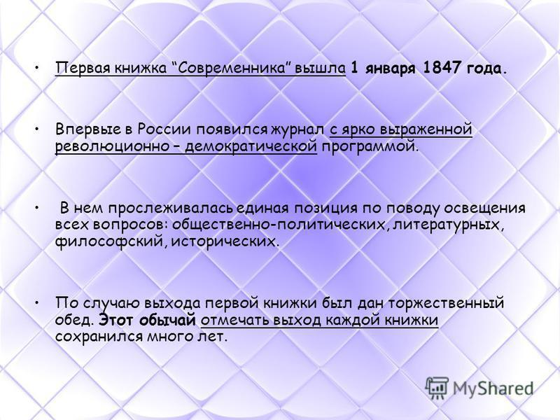 Первая книжка Современника вышла 1 января 1847 года. Впервые в России появился журнал с ярко выраженной революционно – демократической программой. В нем прослеживалась единая позиция по поводу освещения всех вопросов: общественно-политических, литера