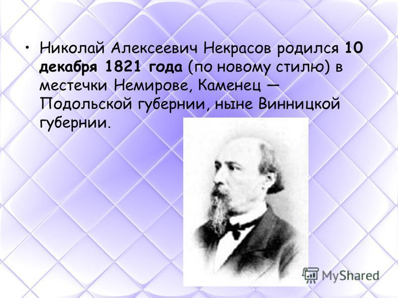 Николай Алексеевич Некрасов родился 10 декабря 1821 года (по новому стилю) в местечки Немирове, Каменец Подольской губернии, ныне Винницкой губернии.