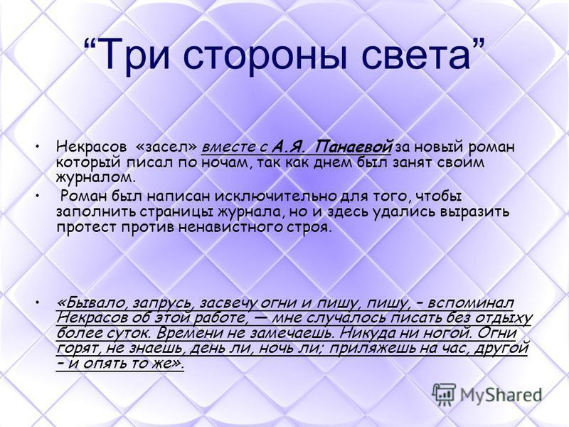 Три стороны света Некрасов «засел» вместе с А.Я. Панаевой за новый роман который писал по ночам, так как днем был занят своим журналом. Роман был написан исключительно для того, чтобы заполнить страницы журнала, но и здесь удались выразить протест пр