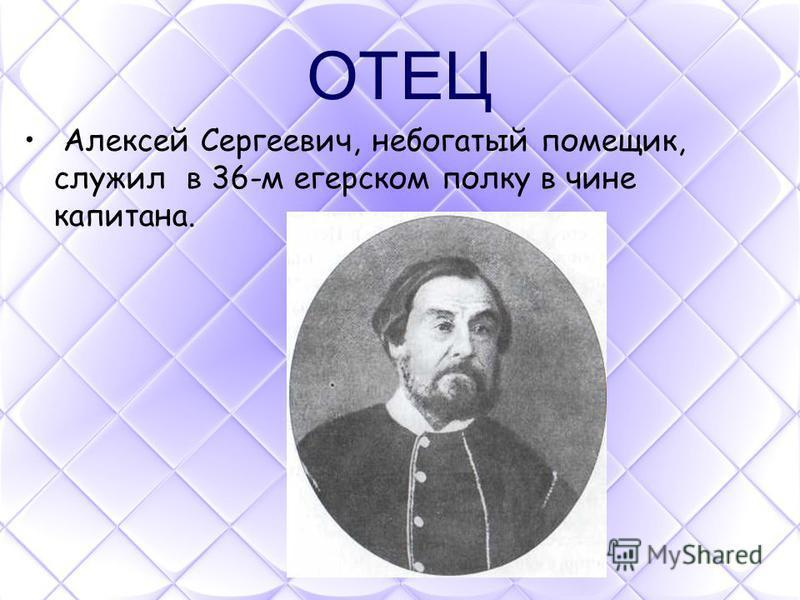 ОТЕЦ Алексей Сергеевич, небогатый помещик, служил в 36-м егерском полку в чине капитана.