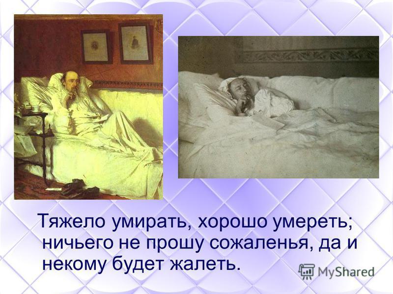 Тяжело умирать, хорошо умереть; ничьего не прошу сожаленья, да и некому будет жалеть.