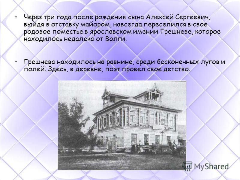 Через три года после рождения сына Алексей Сергеевич, выйдя в отставку майором, навсегда переселился в свое родовое поместье в ярославском имении Грешневе, которое находилось недалеко от Волги. Грешнево находилось на равнине, среди бесконечных лугов