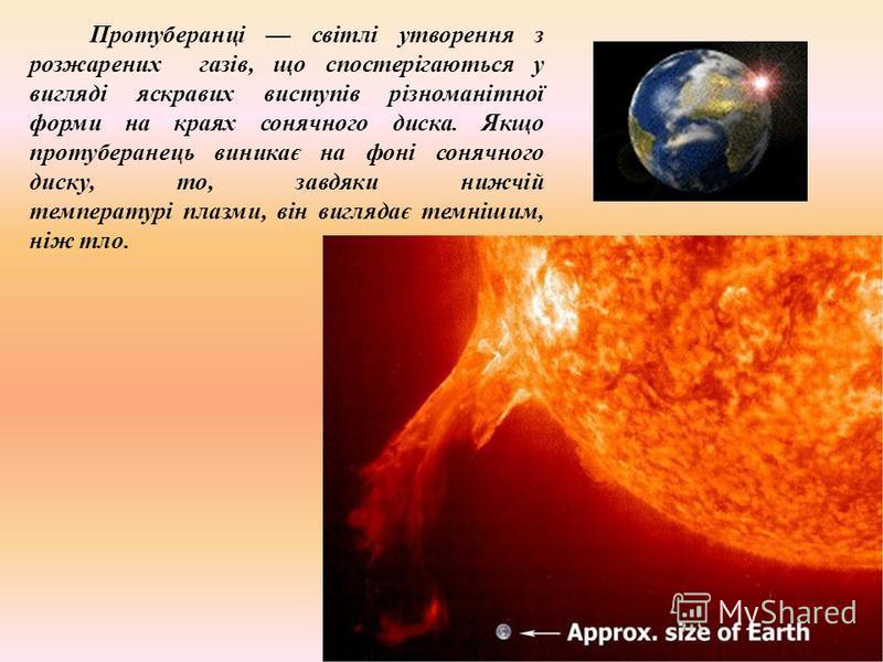 Протуберанці світлі утворення з розжарених газів, що спостерігаються у вигляді яскравих виступів різноманітної форми на краях сонячного диска. Якщо протуберанець виникає на фоні сонячного диску, то, завдяки нижчій температурі плазми, він виглядає тем