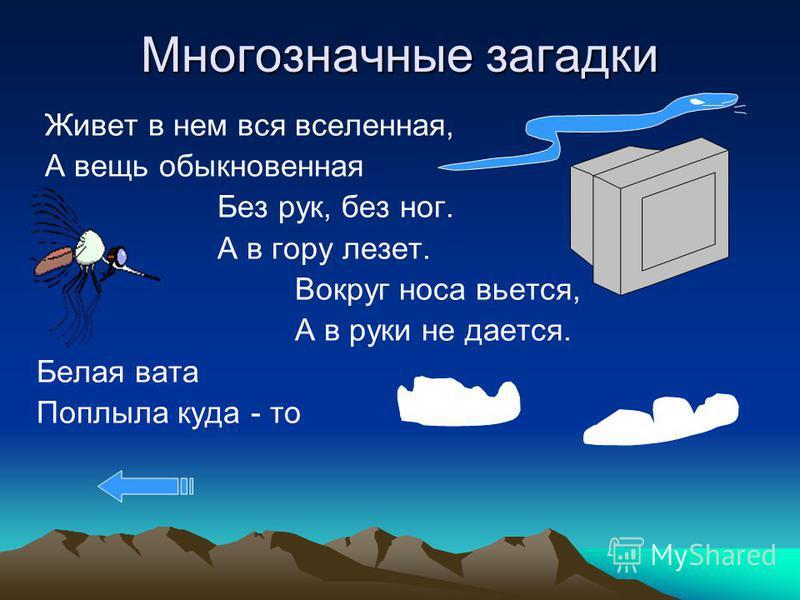 Многозначные загадки Многозначные загадки интересны тем, что имеют не один а несколько ответов и поэтому развивают воображение, логичес кое мышление. Например: Меня частенько просят, ждут. А только появлюсь и прятаться начнут. Дождь, солнце, снег, ве