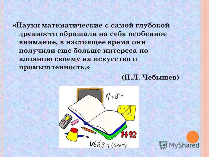 «Науки математические с самой глубокой древности обращали на себя особенное внимание, в настоящее время они получили еще больше интереса по влиянию своему на искусство и промышленность.» (П.Л. Чебышев)