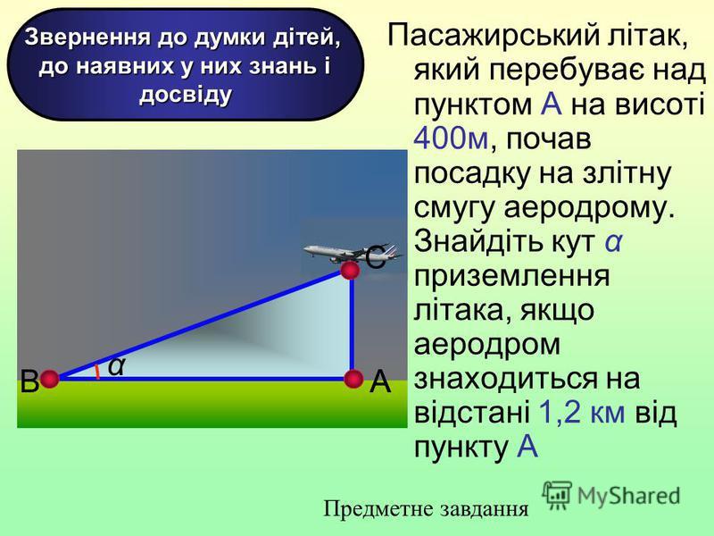 Пасажирський літак, який перебуває над пунктом А на висоті 400м, почав посадку на злітну смугу аеродрому. Знайдіть кут α приземлення літака, якщо аеродром знаходиться на відстані 1,2 км від пункту А 61 АВ С α А Звернення до думки дітей, до наявних у