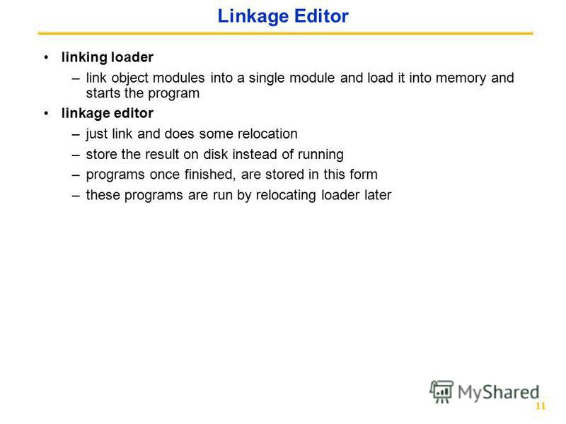 11 Linkage Editor linking loader –link object modules into a single module and load it into memory and starts the program linkage editor –just link and does some relocation –store the result on disk instead of running –programs once finished, are sto