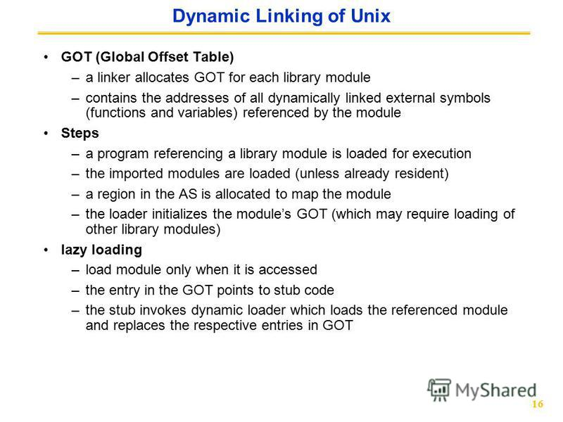 16 Dynamic Linking of Unix GOT (Global Offset Table) –a linker allocates GOT for each library module –contains the addresses of all dynamically linked external symbols (functions and variables) referenced by the module Steps –a program referencing a