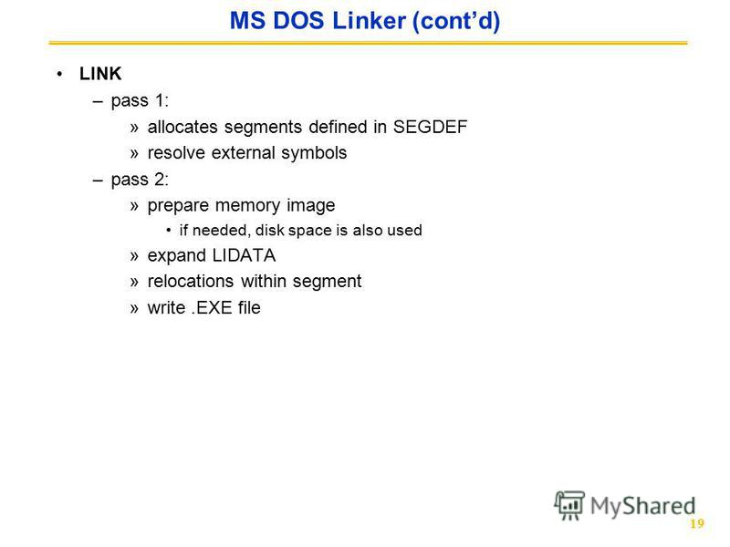 19 MS DOS Linker (contd) LINK –pass 1: »allocates segments defined in SEGDEF »resolve external symbols –pass 2: »prepare memory image if needed, disk space is also used »expand LIDATA »relocations within segment »write.EXE file