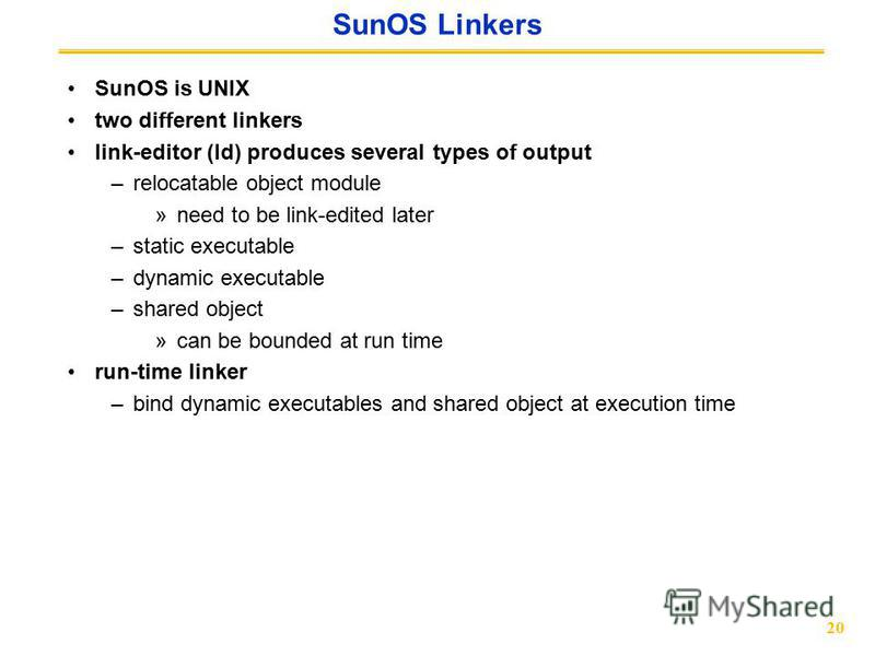 20 SunOS Linkers SunOS is UNIX two different linkers link-editor (ld) produces several types of output –relocatable object module »need to be link-edited later –static executable –dynamic executable –shared object »can be bounded at run time run-time