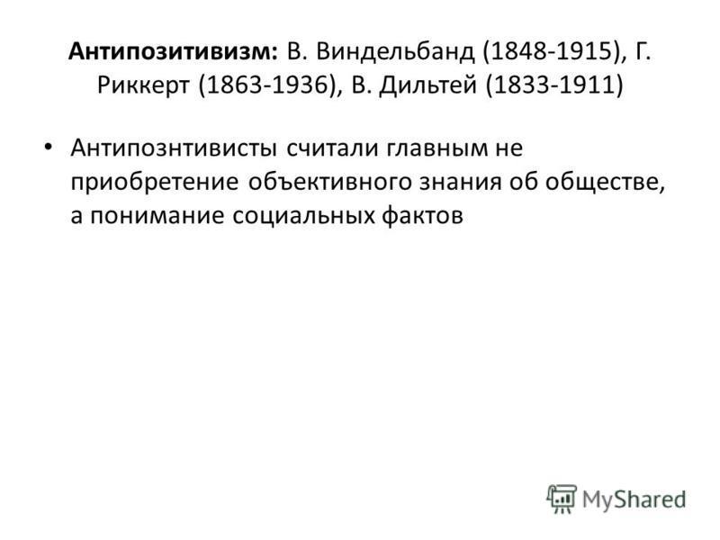 Антипозитивизм: В. Виндельбанд (1848-1915), Г. Риккерт (1863-1936), В. Дильтей (1833-1911) Антипознтивисты считали главным не приобретение объективного знания об обществе, а понимание социальных фактов