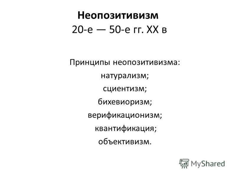 Неопозитивизм 20-е 50-е гг. XX в Принципы неопозитивизма: натурализм; сциентизм; бихевиоризм; верификационизм; квантификация; объективизм.