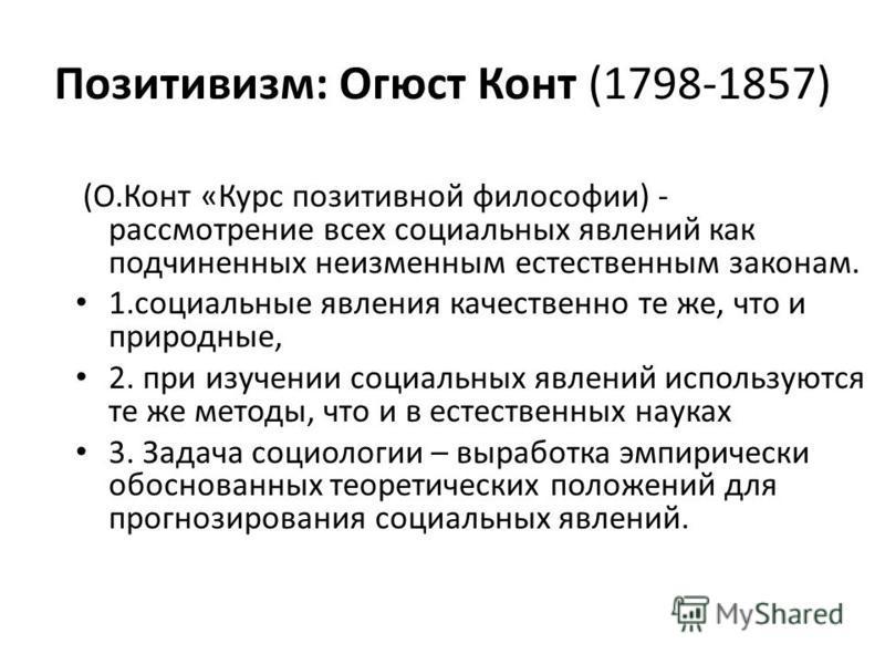 Позитивизм: Огюст Конт (1798-1857) (О.Конт «Курс позитивной философии) - рассмотрение всех социальных явлений как подчиненных неизменным естественным законам. 1. социальные явления качественно те же, что и природные, 2. при изучении социальных явлени