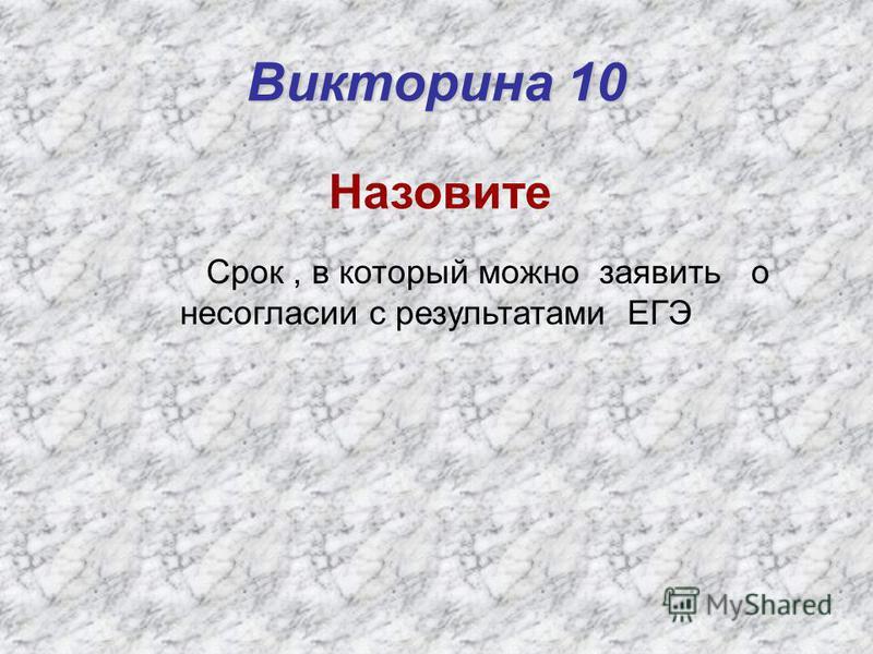 Викторина 10 Назовите Срок, в который можно заявить о несогласии с результатами ЕГЭ